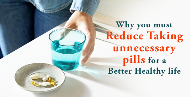 Why You Must Reduce Taking Unnecessary Pills For a Better Healthy Life